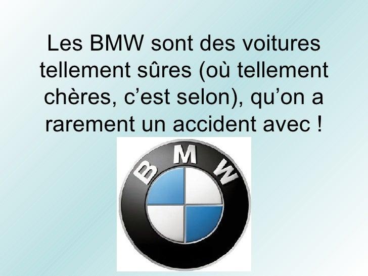 Les BMW sont des voitures tellement sûres (où tellement chères, c'est selon), qu'on a rarement un accident avec !