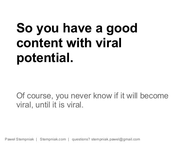 So you have a good     content with viral     potential.     Of course, you never know if it will become     viral, until ...
