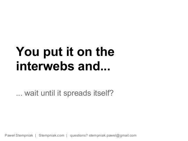 You put it on the     interwebs and...     ... wait until it spreads itself?Paweł Stempniak | Stempniak.com | questions? s...