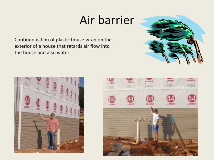 Air barrier Continuous film of plastic house wrap on the exterior of a house that retards air flow into the house and also...