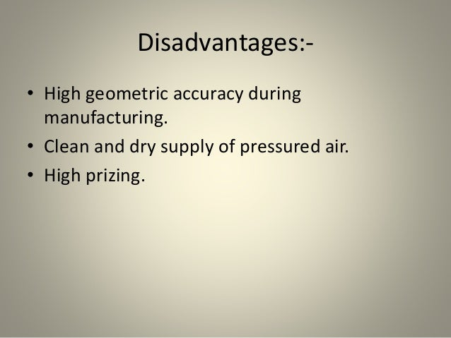 Disadvantages:- • High geometric accuracy during manufacturing. • Clean and dry supply of pressured air. • High prizing.