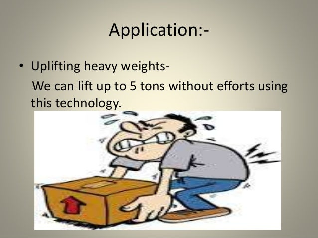 Application:- • Uplifting heavy weights- We can lift up to 5 tons without efforts using this technology.