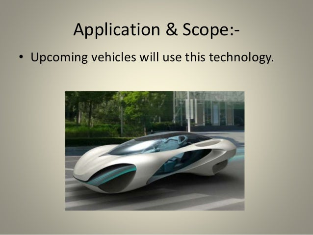 Application & Scope:- • Upcoming vehicles will use this technology.