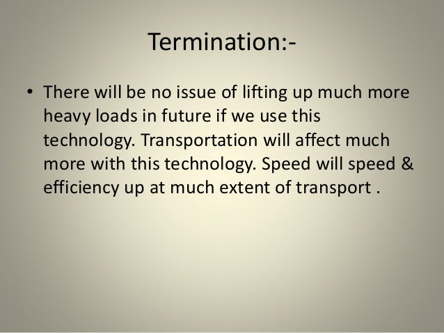 Termination:- • There will be no issue of lifting up much more heavy loads in future if we use this technology. Transporta...
