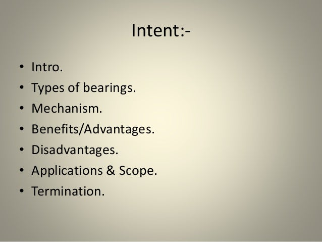 Intent:- • Intro. • Types of bearings. • Mechanism. • Benefits/Advantages. • Disadvantages. • Applications & Scope. • Term...