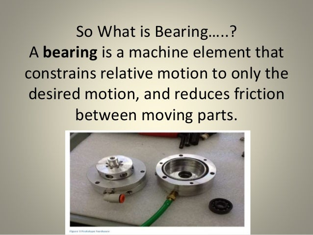 So What is Bearing…..? A bearing is a machine element that constrains relative motion to only the desired motion, and redu...