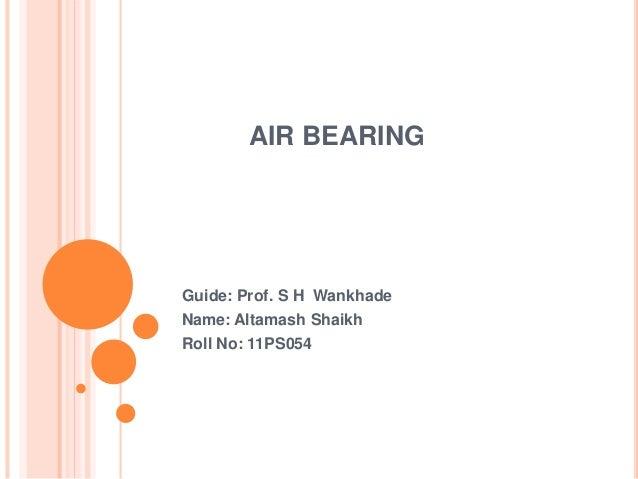 AIR BEARING Guide: Prof. S H Wankhade Name: Altamash Shaikh Roll No: 11PS054