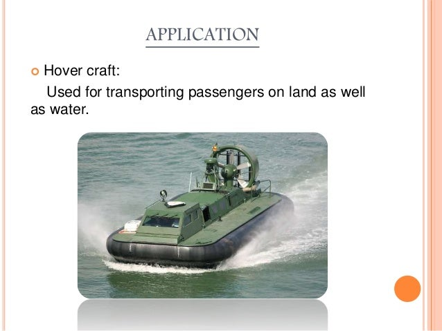 APPLICATION  Hover craft: Used for transporting passengers on land as well as water.
