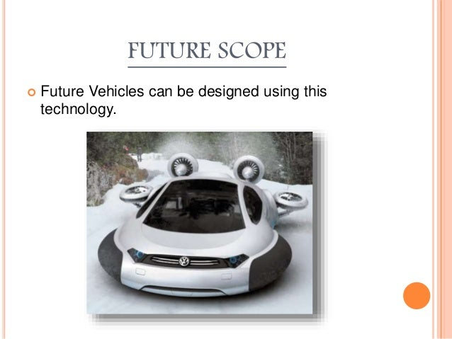 FUTURE SCOPE  Future Vehicles can be designed using this technology.