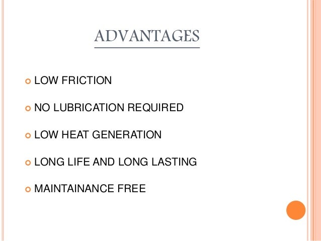 ADVANTAGES  LOW FRICTION  NO LUBRICATION REQUIRED  LOW HEAT GENERATION  LONG LIFE AND LONG LASTING  MAINTAINANCE FREE