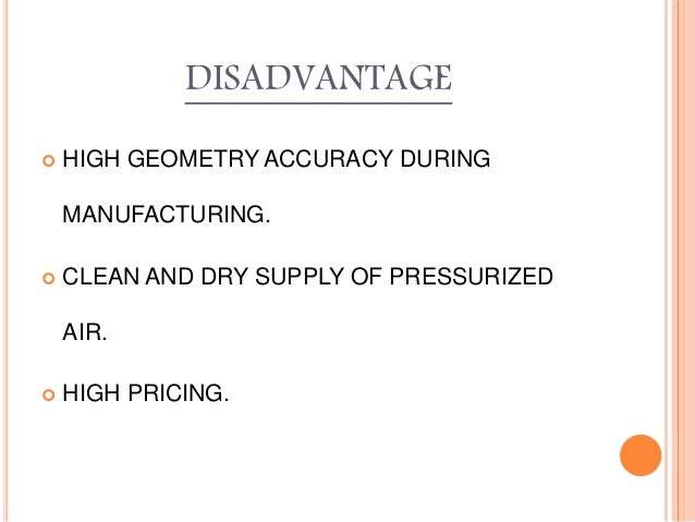DISADVANTAGE  HIGH GEOMETRY ACCURACY DURING MANUFACTURING.  CLEAN AND DRY SUPPLY OF PRESSURIZED AIR.  HIGH PRICING.