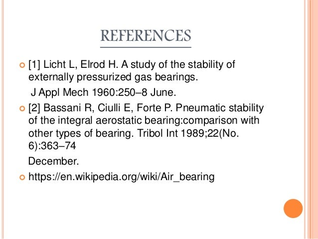 REFERENCES  [1] Licht L, Elrod H. A study of the stability of externally pressurized gas bearings. J Appl Mech 1960:250–8...