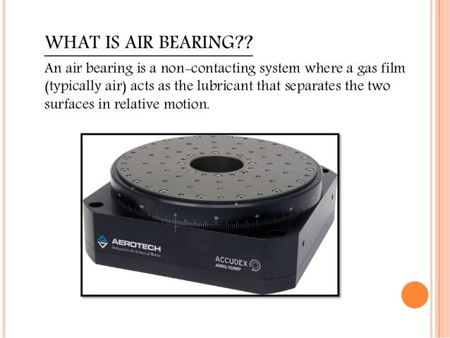 WHAT IS AIR BEARING?? An air bearing is a non-contacting system where a gas film (typically air) acts as the lubricant tha...