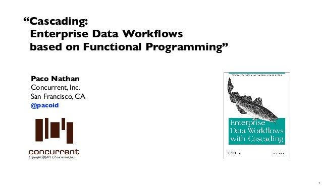 """Cascading: Enterprise Data Workflows based on Functional Programming"" Paco Nathan Concurrent, Inc. San Francisco, CA @paco..."