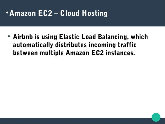 Amazon EC2 – Cloud Hosting  Airbnb is using Elastic Load Balancing, which automatically distributes incoming traffic be...