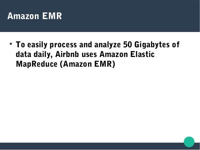 Amazon EMR  To easily process and analyze 50 Gigabytes of data daily, Airbnb uses Amazon Elastic MapReduce (Amazon EMR)