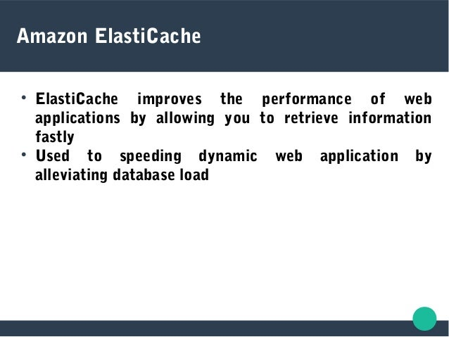 Amazon ElastiCache  ElastiCache improves the performance of web applications by allowing you to retrieve information fast...