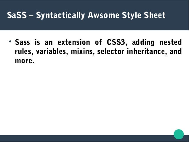 SaSS – Syntactically Awsome Style Sheet  Sass is an extension of CSS3, adding nested rules, variables, mixins, selector i...