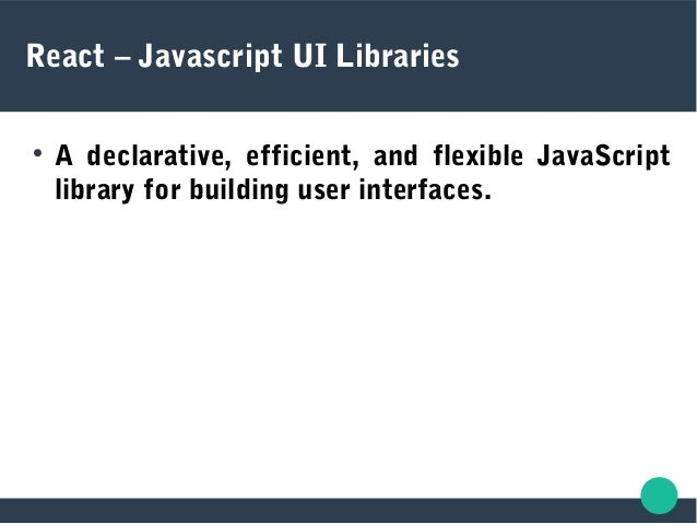 React – Javascript UI Libraries  A declarative, efficient, and flexible JavaScript library for building user interfaces.