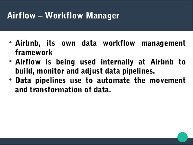 Airflow – Workflow Manager  Airbnb, its own data workflow management framework  Airflow is being used internally at Airb...