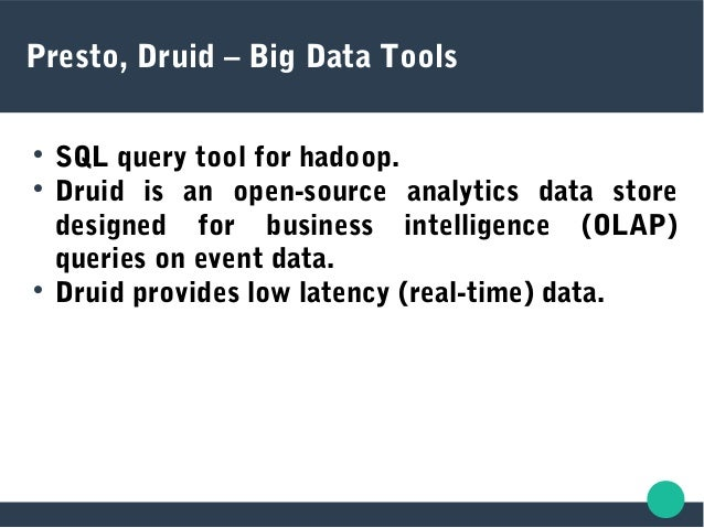 Presto, Druid – Big Data Tools  SQL query tool for hadoop.  Druid is an open-source analytics data store designed for bu...