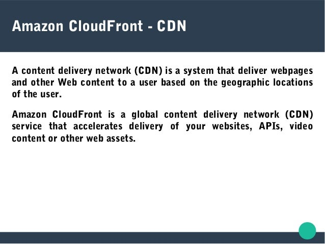 Amazon CloudFront - CDN A content delivery network (CDN) is a system that deliver webpages and other Web content to a user...