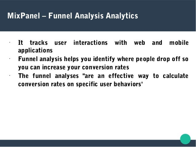 MixPanel – Funnel Analysis Analytics • It tracks user interactions with web and mobile applications • Funnel analysis help...