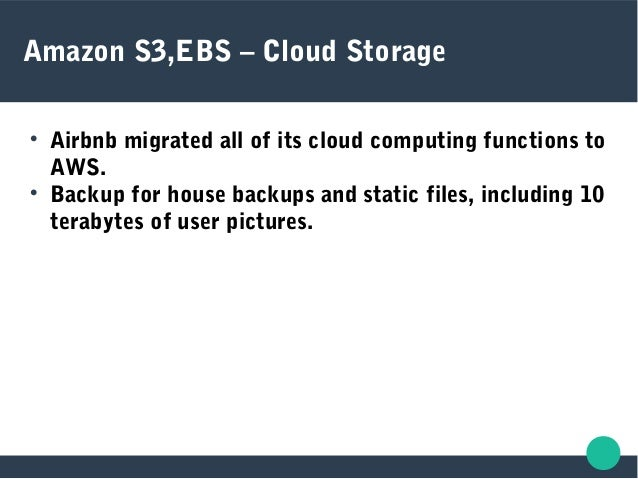Amazon S3,EBS – Cloud Storage  Airbnb migrated all of its cloud computing functions to AWS.  Backup for house backups an...