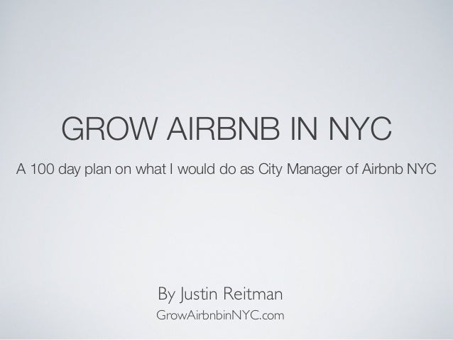 GROW AIRBNB IN NYC A 100 day plan on what I would do as City Manager of Airbnb NYC  By Justin Reitman GrowAirbnbinNYC.com