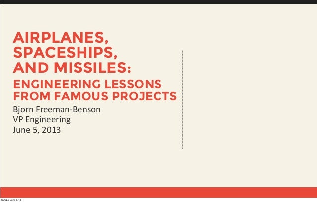 AIRPLANES,SPACESHIPS,AND MISSILES:ENGINEERING LESSONSFROM FAMOUS PROJECTSBjorn Freeman-‐BensonVP EngineeringJune 5,...