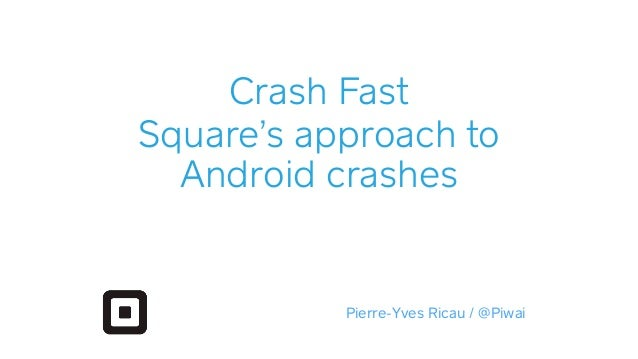 Crash Fast Square's approach to Android crashes Pierre-Yves Ricau / @Piwai