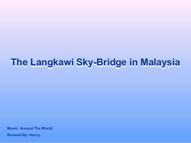 The Langkawi Sky-Bridge in MalaysiaThe Langkawi Sky-Bridge in Malaysia Revised By: Henry Music: Around The World