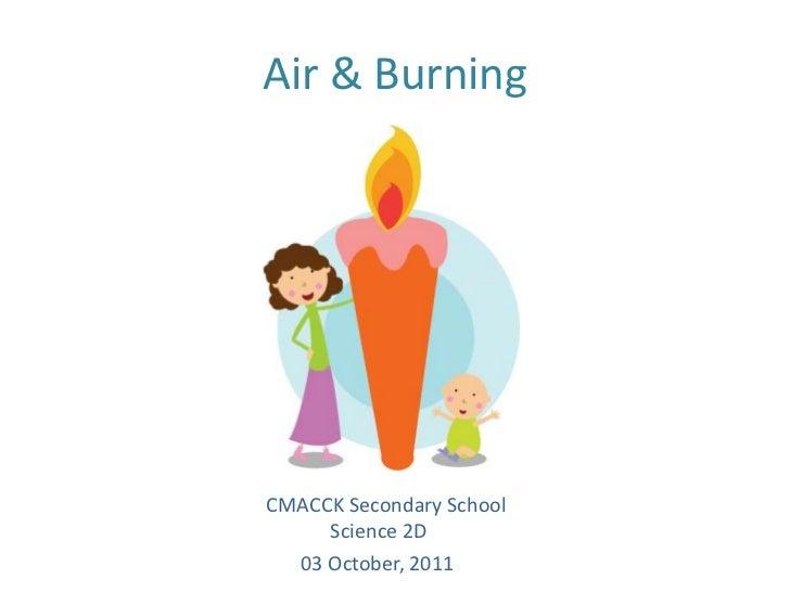 Air & Burning<br />   CMACCK Secondary School<br />                Science 2D<br />      03 October, 2011 <br />