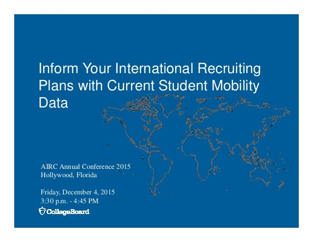 Inform Your International Recruiting Plans with Current Student Mobility Data AIRC Annual Conference 2015 Hollywood, Flori...