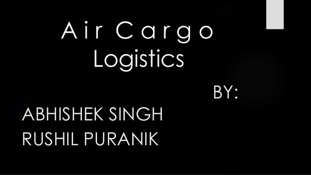 A i r C a r g o Logistics BY: ABHISHEK SINGH RUSHIL PURANIK
