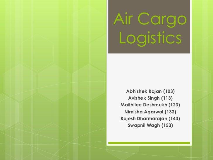 Air CargoLogistics  Abhishek Rajan (103)   Avishek Singh (113)Maithilee Deshmukh (123) Nimisha Agarwal (133)Rajesh Dharmar...