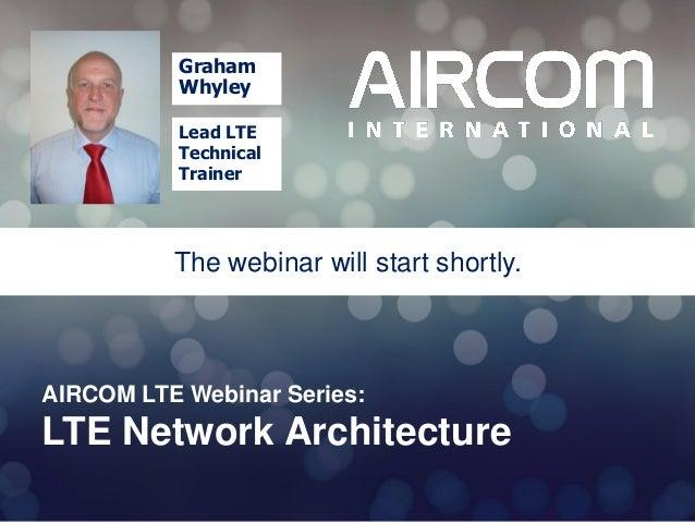 © 2013 AIRCOM International Ltd AIRCOM LTE Webinar Series: LTE Network Architecture The webinar will start shortly. Graham...