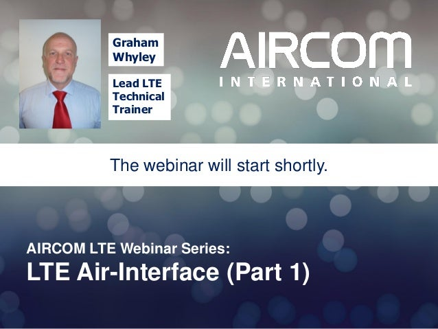 Graham Whyley Lead LTE Technical Trainer  The webinar will start shortly.  AIRCOM LTE Webinar Series:  LTE Air-Interface (...
