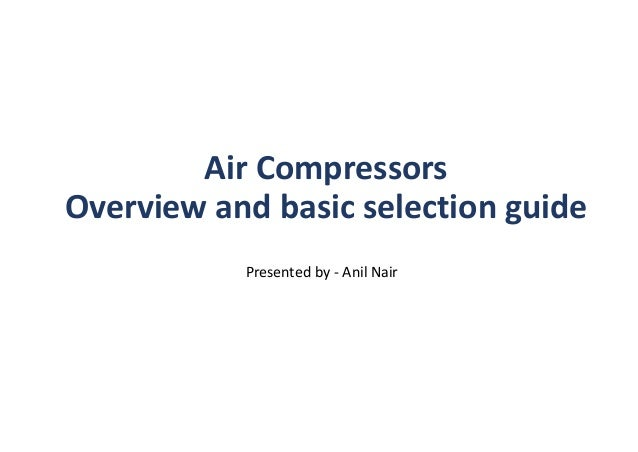 Air Compressors Overview and basic selection guide Presented by - Anil Nair