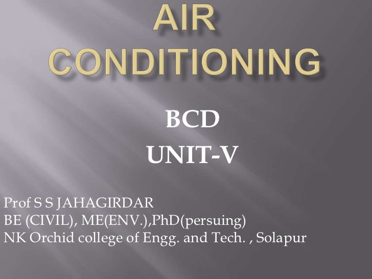AIR CONDITIONING<br />BCD<br />UNIT-V<br />Prof S S JAHAGIRDAR<br />BE (CIVIL), ME(ENV.),PhD(persuing)<br />NK Orchid coll...