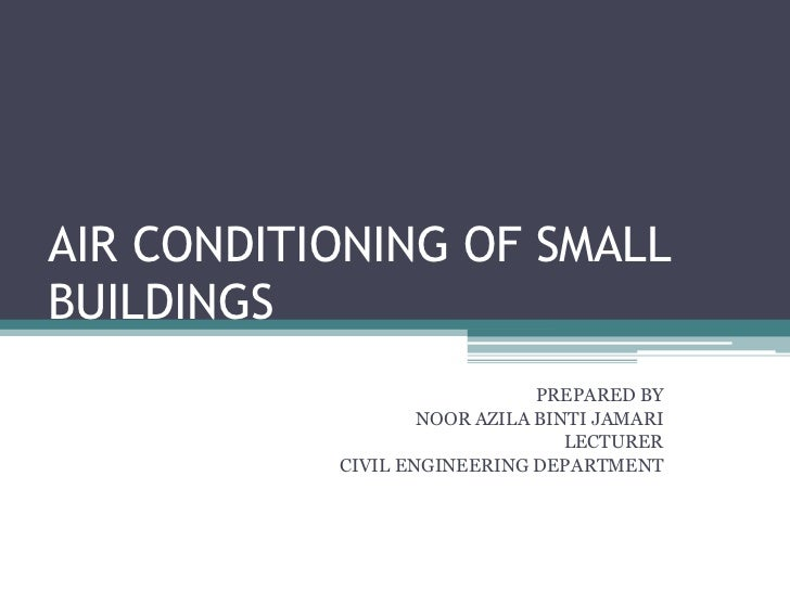 AIR CONDITIONING OF SMALL BUILDINGS<br />PREPARED BY<br />NOOR AZILA BINTI JAMARI<br />LECTURER<br />CIVIL ENGINEERING DEP...