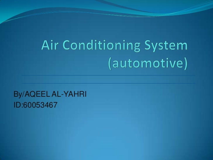 Air Conditioning System (automotive)<br />By/AQEEL AL-YAHRI<br />ID:60053467<br />