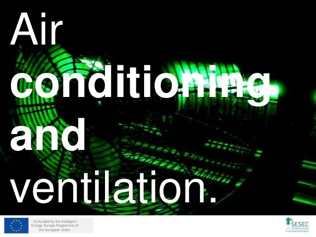 Co-funded by the Intelligent Energy Europe Programme of the European Union Air conditioning and ventilation.