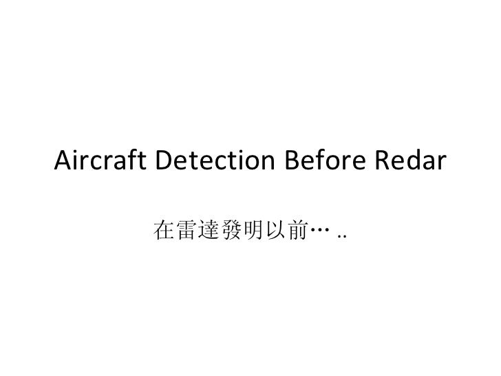Aircraft Detection Before Redar 在雷達發明以前… ..