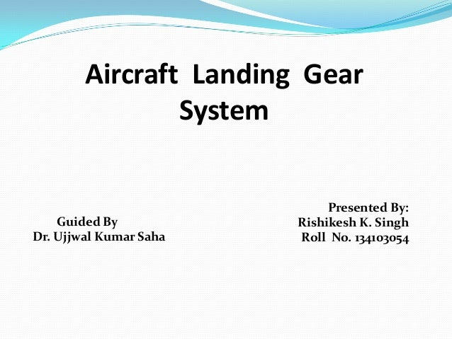 Aircraft Landing Gear System  Guided By Dr. Ujjwal Kumar Saha  Presented By: Rishikesh K. Singh Roll No. 134103054