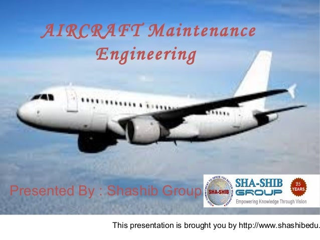 This presentation is brought you by http://www.shashibedu. AIRCRAFT Maintenance Engineering Presented By : Shashib Group