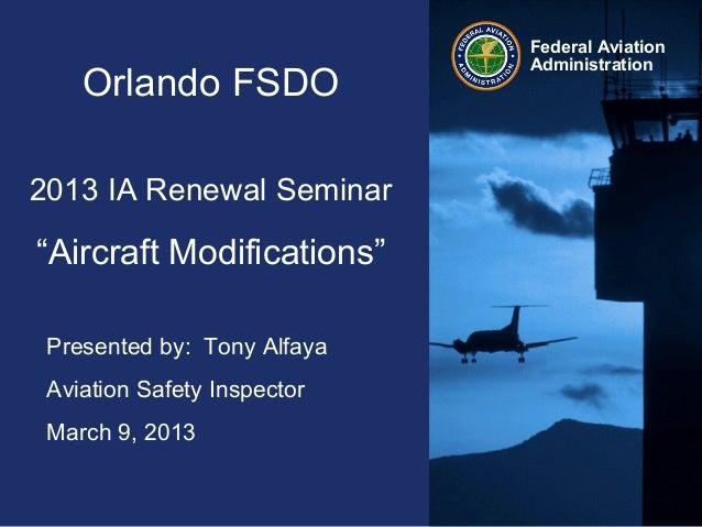 "Federal AviationAdministrationOrlando FSDO2013 IA Renewal Seminar""Aircraft Modifications""Presented by: Tony AlfayaAviation..."