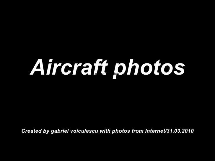 Aircraft photos Created by gabriel voiculescu with photos from Internet/31.03.2010 aircraft photos