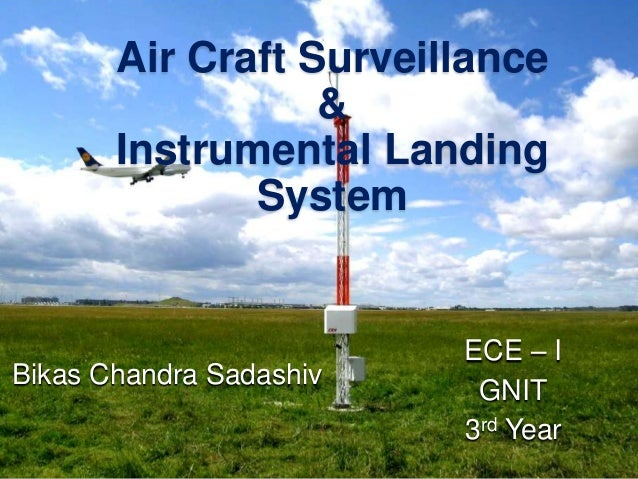 Air Craft Surveillance & Instrumental Landing System Bikas Chandra Sadashiv ECE – I GNIT 3rd Year