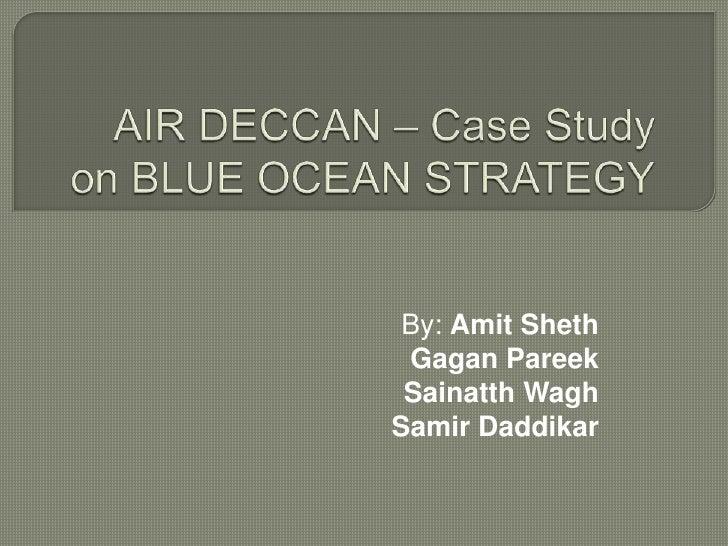 AIR DECCAN – Case Study on BLUE OCEAN STRATEGY<br />By: Amit Sheth<br />Gagan Pareek<br />Sainatth Wagh<br />  Samir Daddi...